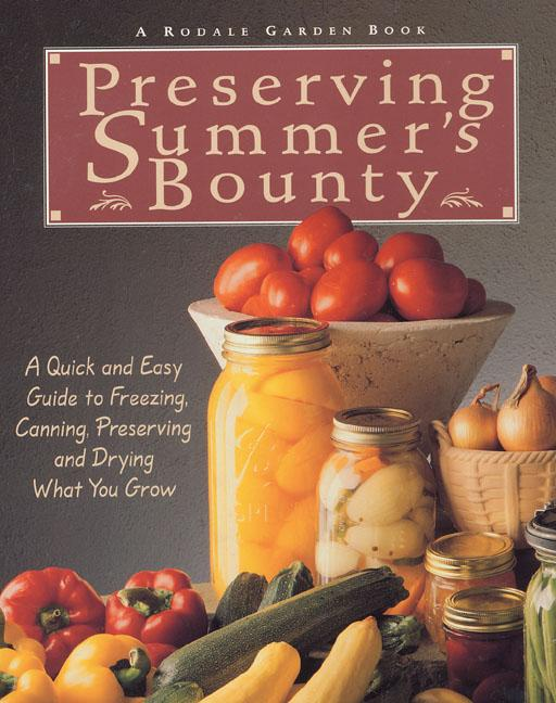 Preserving Summer's Bounty: A Quick and Easy Guide to Freezing, Canning, Preserving, and Drying...