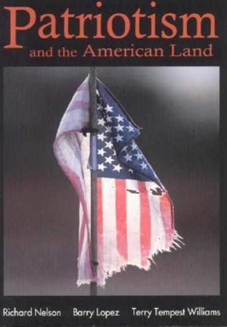 Patriotism and the American Land. Richard Nelson, Barry Lopez, Terry Tempest Williams