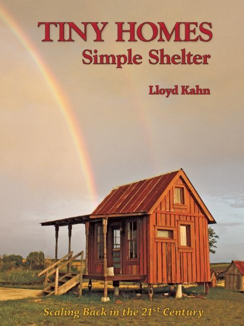 Tiny Homes: Simple Shelter: Scaling Back in the 21st Century. Lloyd Kahn, Photographer