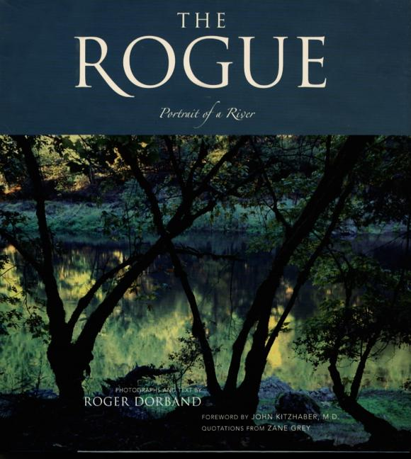 The Rogue: Portrait of a River. Roger Dorband, John Kitzhaber, Zane Grey, Photographer, Other