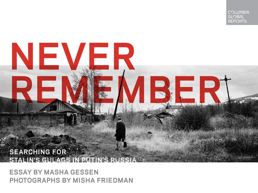 Never Remember: Searching for Stalin's Gulags in Putin's Russia. Masha Gessen, Misha Friedman,...