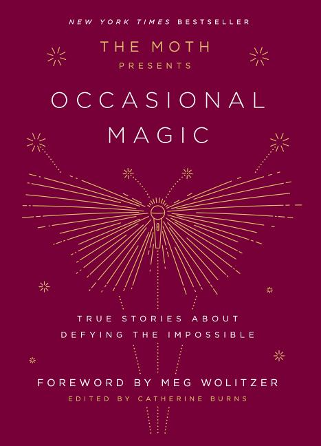 The Moth Presents Occasional Magic: True Stories about Defying the Impossible. Catherine Burns,...