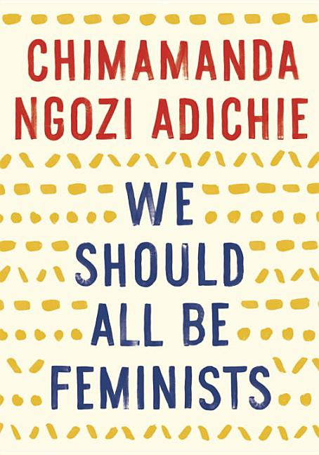 We Should All Be Feminists. Chimamanda Ngozi Adichie.