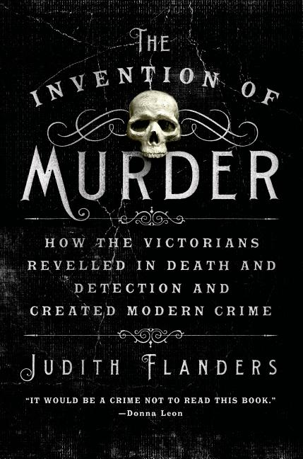 The Invention of Murder: How the Victorians Revelled in Death and Detection and Created Modern...