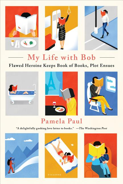 My Life with Bob: Flawed Heroine Keeps Book of Books, Plot Ensues. Pamela Paul