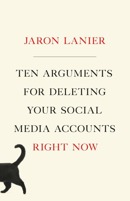 Ten Arguments for Deleting Your Social Media Accounts Right Now. Jaron Lanier