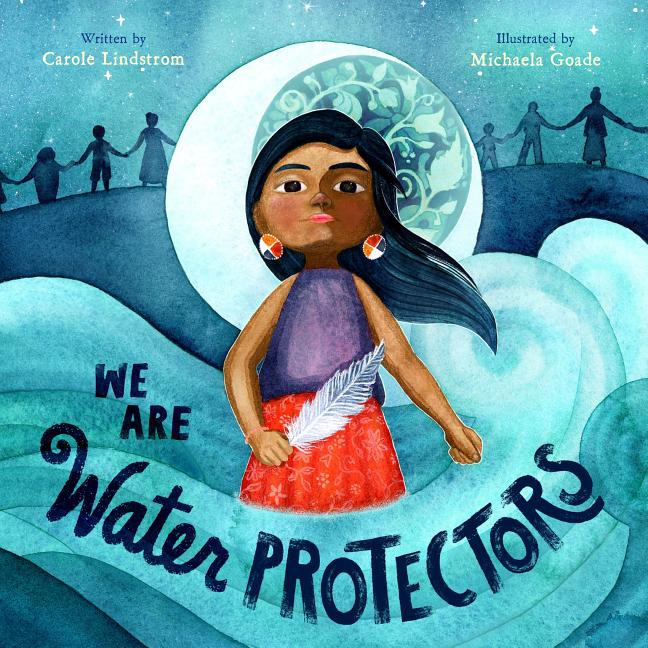 We Are Water Protectors. Carole Lindstrom, Michaela Goade