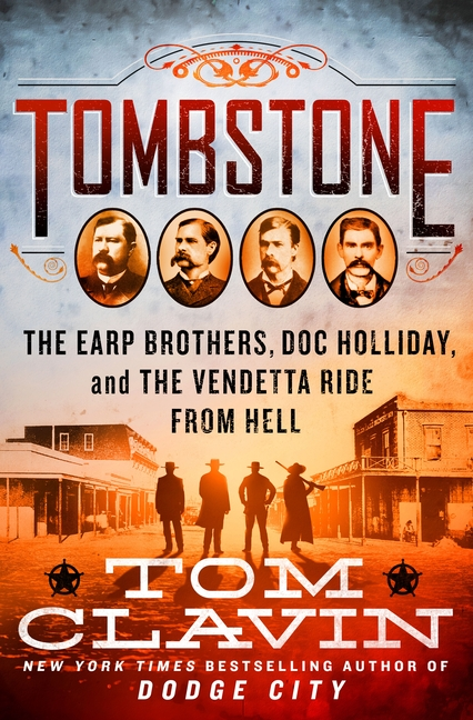 Tombstone: The Earp Brothers, Doc Holliday, and the Vendetta Ride from Hell. Tom Clavin