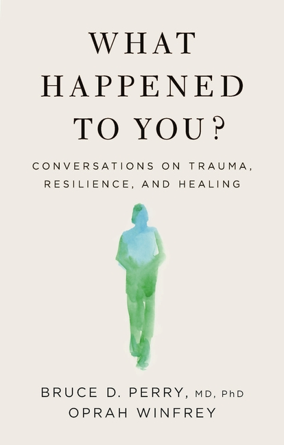 What Happened to You?: Conversations on Trauma, Resilience, and Healing. Oprah Winfrey, Bruce D....