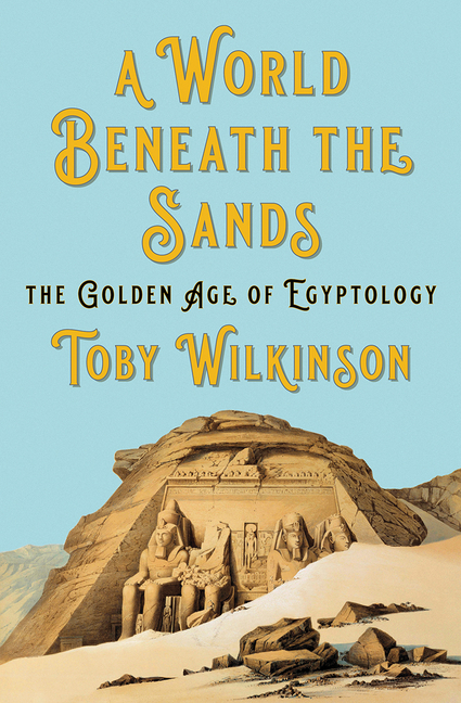 A World Beneath the Sands: The Golden Age of Egyptology. Toby Wilkinson.