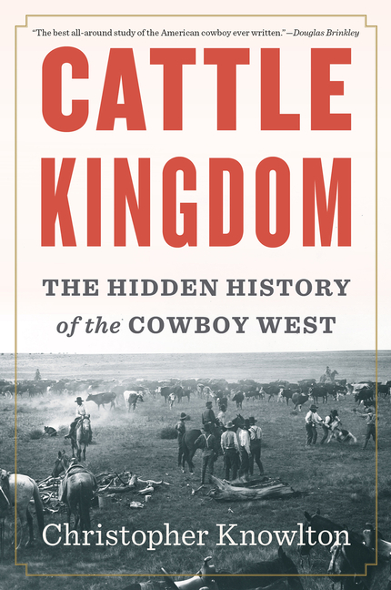 Cattle Kingdom: The Hidden History of the Cowboy West. Christopher Knowlton