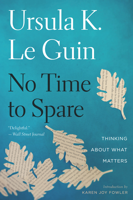 No Time to Spare: Thinking about What Matters. Ursula K. Le Guin, Karen Joy Fowler