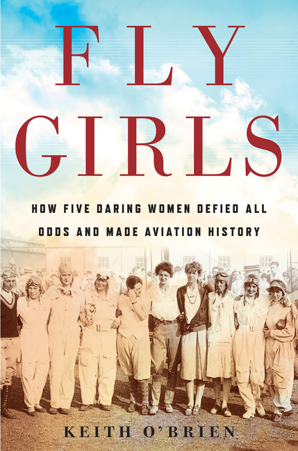 Fly Girls: How Five Daring Women Defied All Odds and Made Aviation History. Keith O'Brien