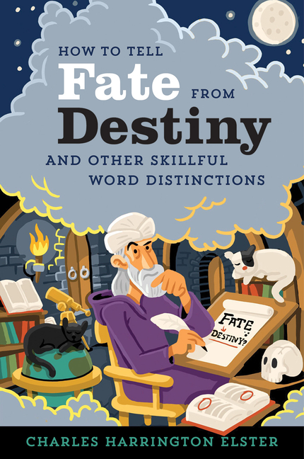 How to Tell Fate from Destiny: And Other Skillful Word Distinctions. Charles Harrington Elster