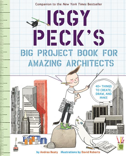 Iggy Peck's Big Project Book for Amazing Architects. Andrea Beaty, David Roberts