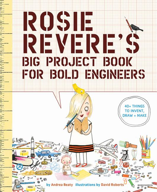 Rosie Revere's Big Project Book for Bold Engineers. Andrea Beaty, David Roberts