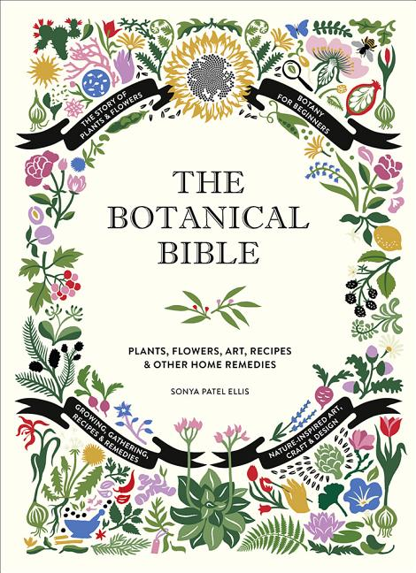 The Botanical Bible: Plants, Flowers, Art, Recipes & Other Home Uses. Sonya Patel Ellis