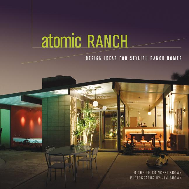 Atomic Ranch: Design Ideas for Stylish Ranch Homes. Michelle Gringeri-Brown, Jim Brown, Photographer