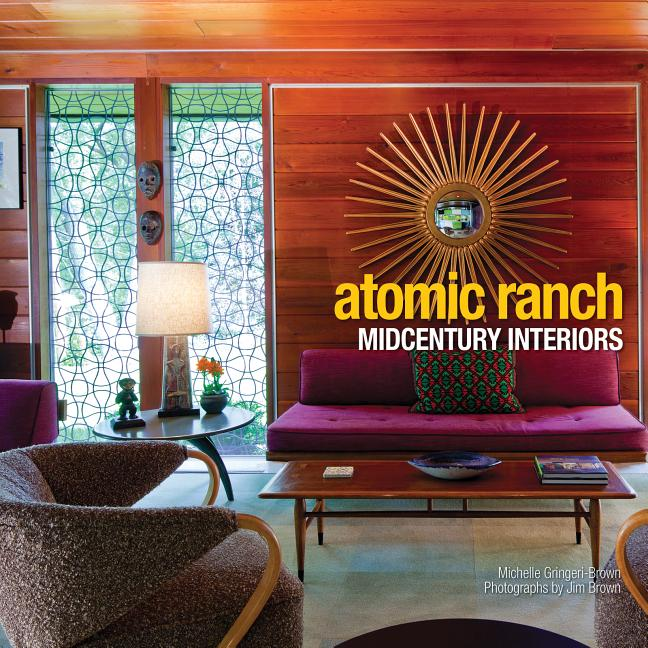 Atomic Ranch: Midcentury Interiors. Michelle Gringeri-Brown, Jim Brown, Photographer