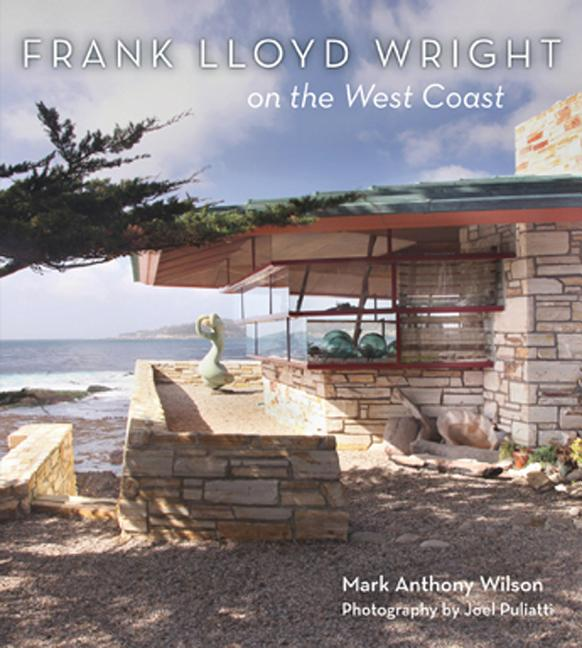 Frank Lloyd Wright on the West Coast. Mark Wilson, Joel Puliatti, Photographer