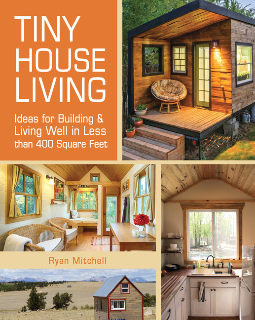Tiny House Living: Ideas for Building and Living Well in Less Than 400 Square Feet. Ryan Mitchell
