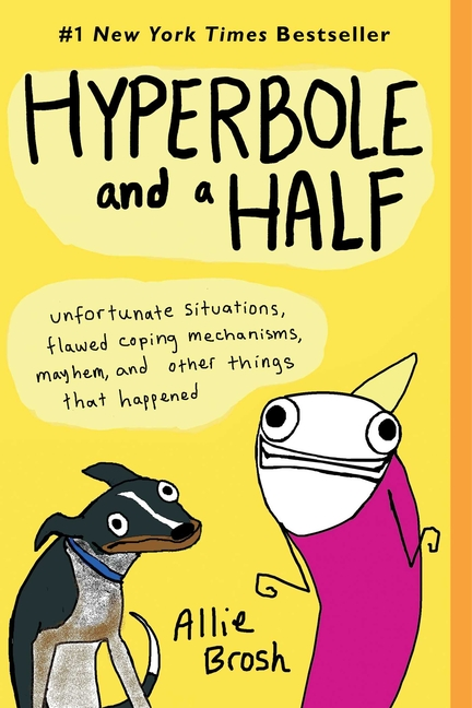 Hyperbole and a Half: Unfortunate Situations, Flawed Coping Mechanisms, Mayhem, and Other Things...