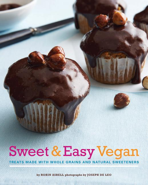 Sweet & Easy Vegan: Treats Made with Whole Grains and Natural Sweeteners. Robin Asbell, Joseph de...