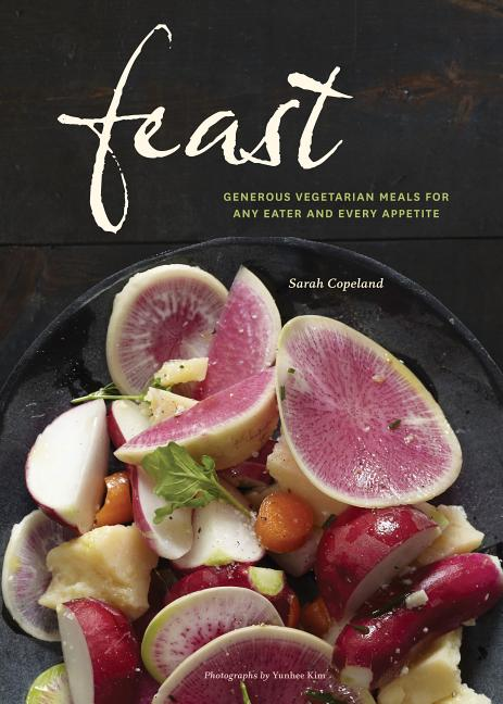 Feast: Generous Vegetarian Meals for Any Eater and Every Appetite. Sarah Copeland, Yunhee Kim,...
