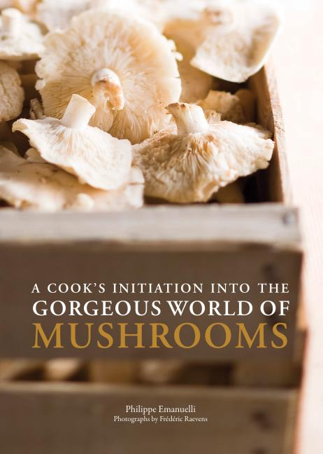 A Cook's Initiation Into the Gorgeous World of Mushrooms. Philippe Emanuelli, Frederic Raevens,...