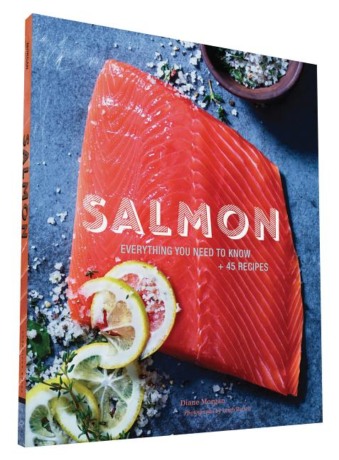 Salmon: Everything You Need to Know + 45 Recipes. Leigh Beisch, Photographer