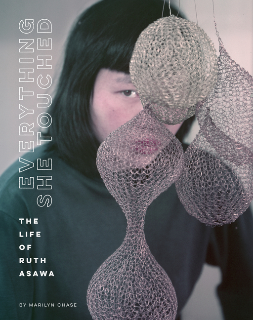 Everything She Touched: The Life of Ruth Asawa. Marilyn Chase