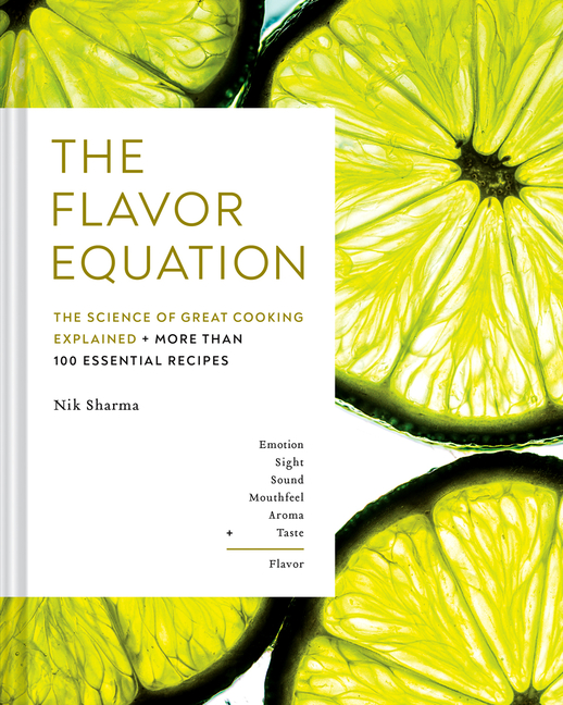The Flavor Equation: The Science of Great Cooking Explained in More Than 100 Essential Recipes. Nik Sharma.