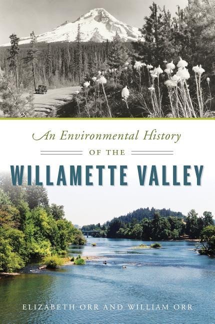 An Environmental History of the Willamette Valley. Elizabeth Orr, William Orr