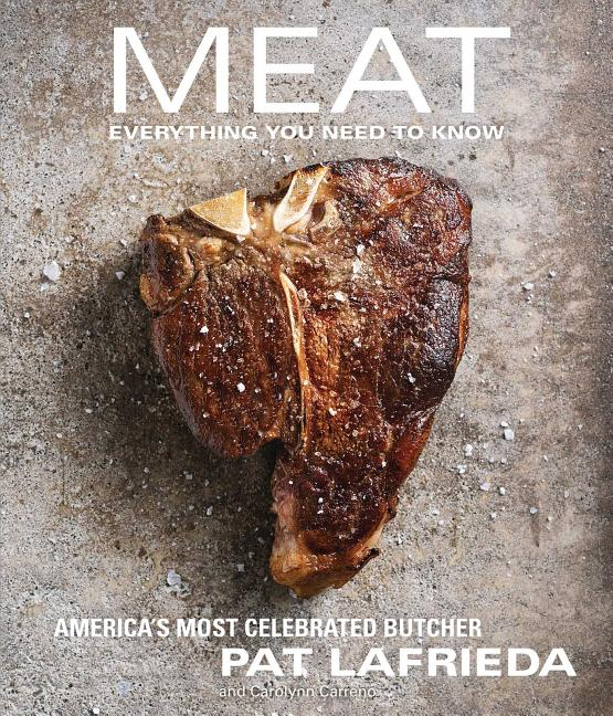 Meat: Everything You Need to Know. Pat Lafrieda, Carolynn Carreño