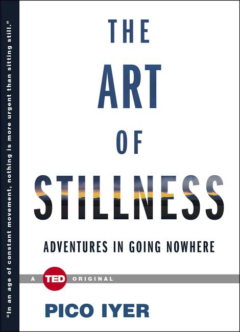 The Art of Stillness: Adventures in Going Nowhere. Pico Iyer