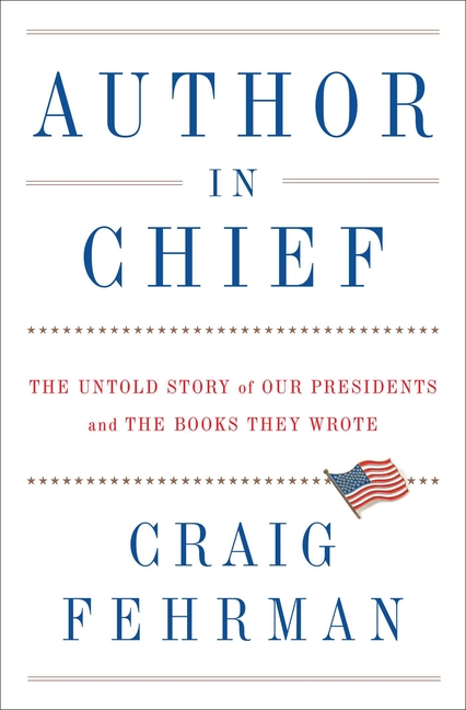 Author in Chief: The Untold Story of Our Presidents and the Books They Wrote. Craig Fehrman