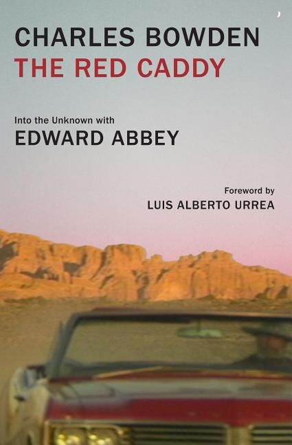 The Red Caddy: Into the Unknown with Edward Abbey. Charles Bowden, Luis Alberto Urrea