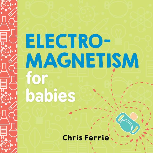 Electromagnetism for Babies. Chris Ferrie