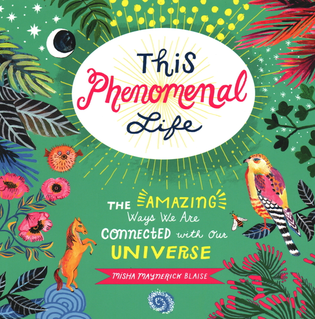 This Phenomenal Life: The Amazing Ways We Are Connected with Our Universe. Misha Blaise
