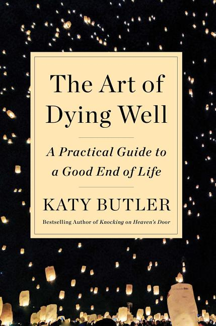 The Art of Dying Well: A Practical Guide to a Good End of Life. Katy Butler