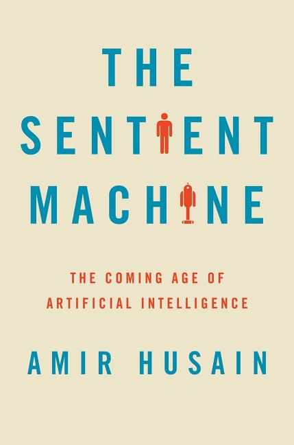 The Sentient Machine: The Coming Age of Artificial Intelligence. Amir Husain