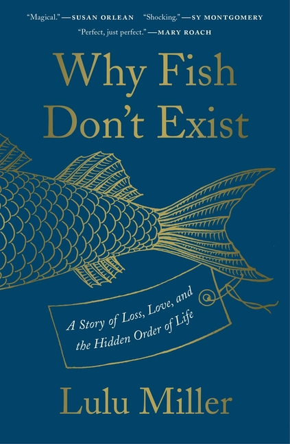 Why Fish Don't Exist: A Story of Loss, Love, and the Hidden Order of Life. Lulu Miller.