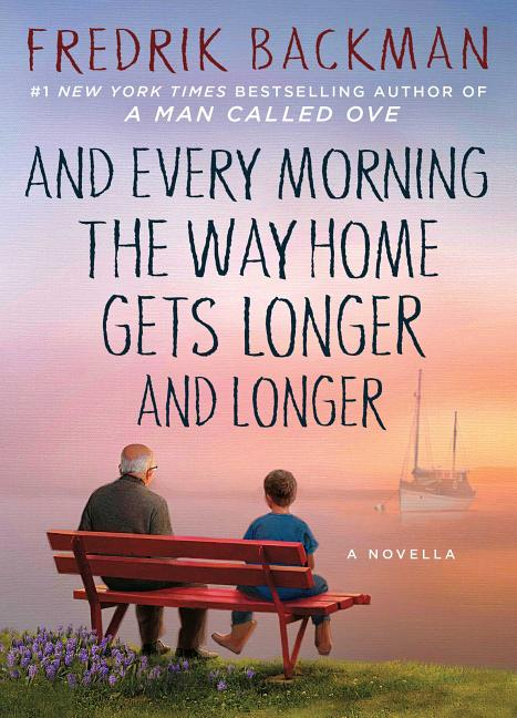 And Every Morning the Way Home Gets Longer and Longer: A Novella. Fredrik Backman