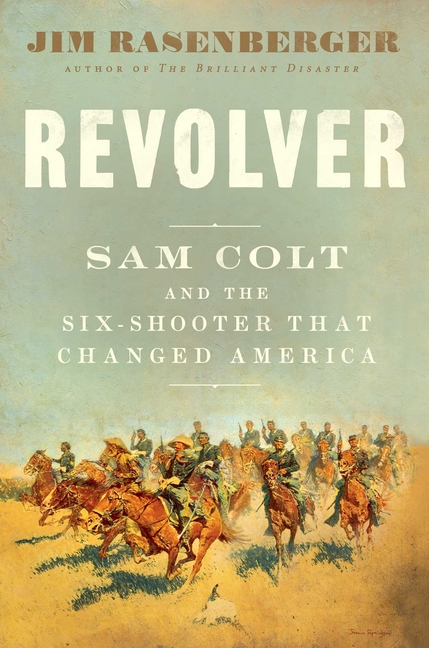 Revolver: Sam Colt and the Six-Shooter That Changed America. Jim Rasenberger