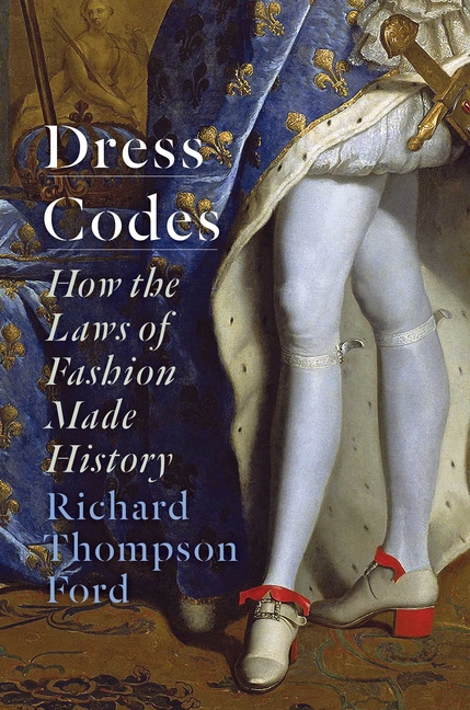 Dress Codes: How the Laws of Fashion Made History. Richard Thompson Ford.