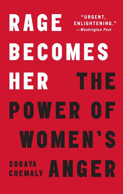 Rage Becomes Her: The Power of Women's Anger. Soraya Chemaly