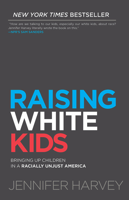 Raising White Kids: Bringing Up Children in a Racially Unjust America. Jennifer Harvey