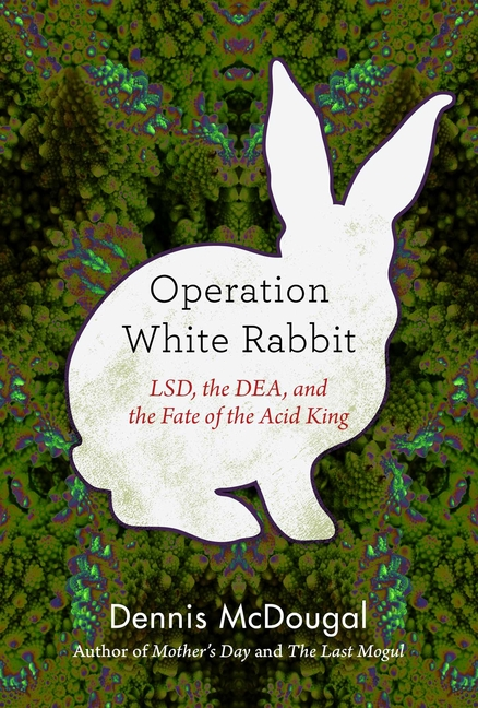 Operation White Rabbit: LSD, the DEA, and the Fate of the Acid King. Dennis McDougal