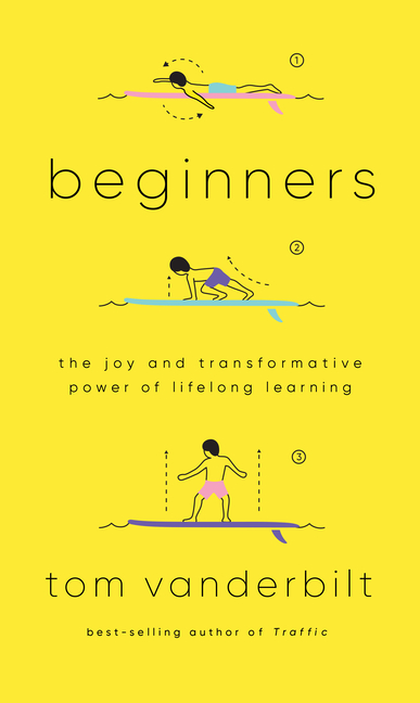 Beginners: The Joy and Transformative Power of Lifelong Learning. Tom Vanderbilt