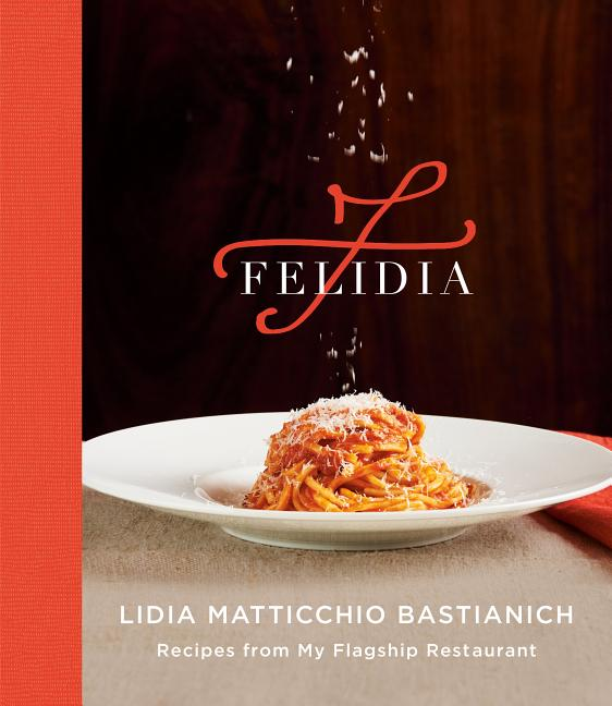 Felidia: Recipes from My Flagship Restaurant: A Cookbook. Lidia Matticchio Bastianich, Tanya...
